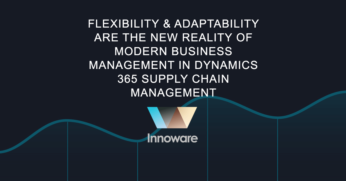 Flexibility & adaptability are the new reality of modern business management in Dynamics 365 Supply Chain Management